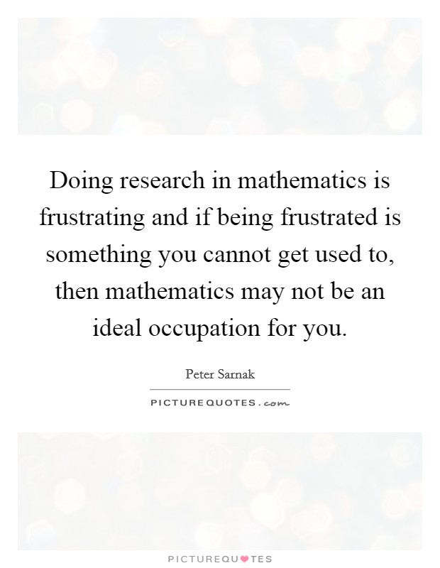 Doing research in mathematics is frustrating and if being frustrated is something you cannot get used to, then mathematics may not be an ideal occupation for you Picture Quote #1