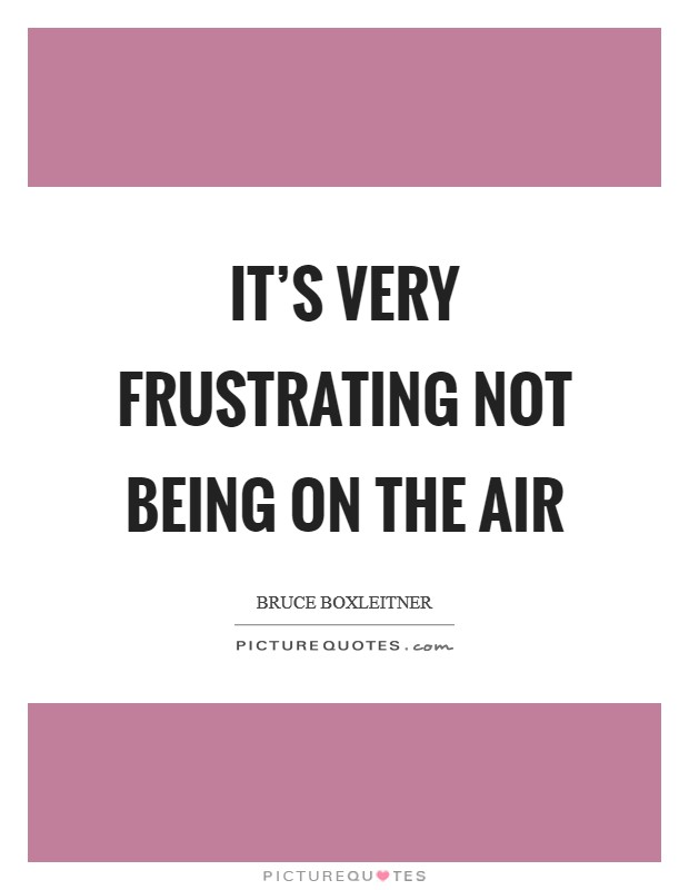 It's very frustrating not being on the air Picture Quote #1