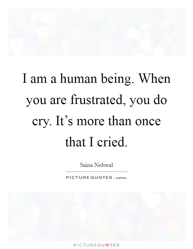 I am a human being. When you are frustrated, you do cry. It's more than once that I cried Picture Quote #1