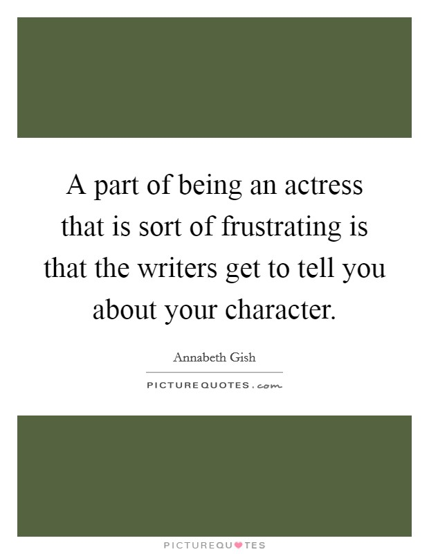 A part of being an actress that is sort of frustrating is that the writers get to tell you about your character Picture Quote #1