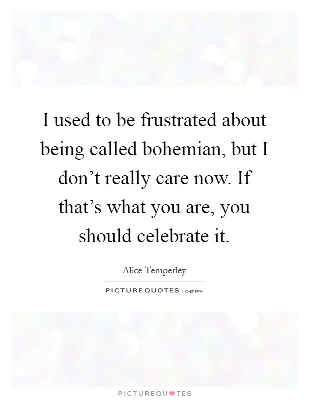 I used to be frustrated about being called bohemian, but I don't really care now. If that's what you are, you should celebrate it Picture Quote #1