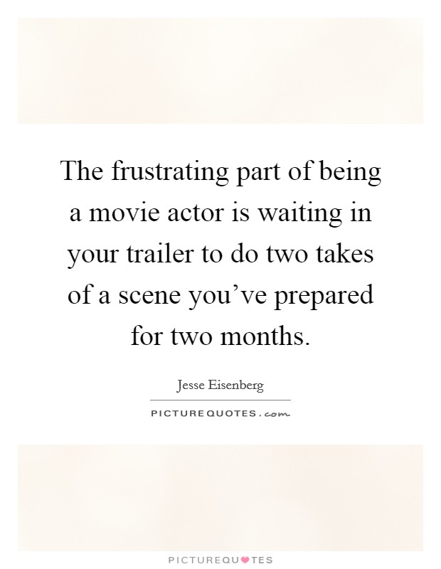 The frustrating part of being a movie actor is waiting in your trailer to do two takes of a scene you've prepared for two months Picture Quote #1