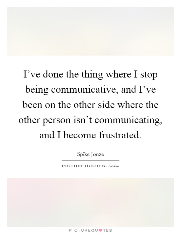 I've done the thing where I stop being communicative, and I've been on the other side where the other person isn't communicating, and I become frustrated Picture Quote #1