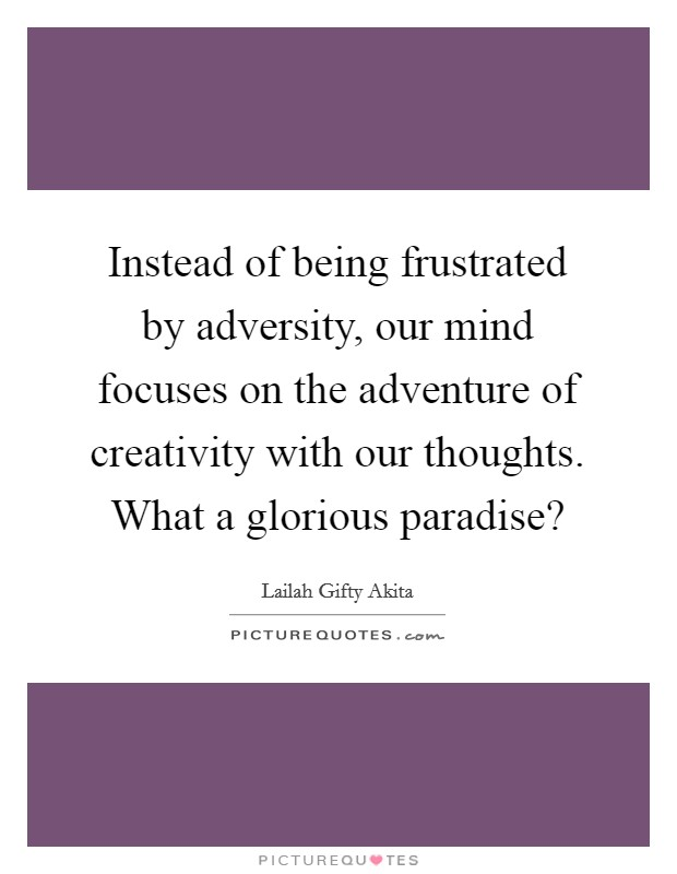 Instead of being frustrated by adversity, our mind focuses on the adventure of creativity with our thoughts. What a glorious paradise? Picture Quote #1