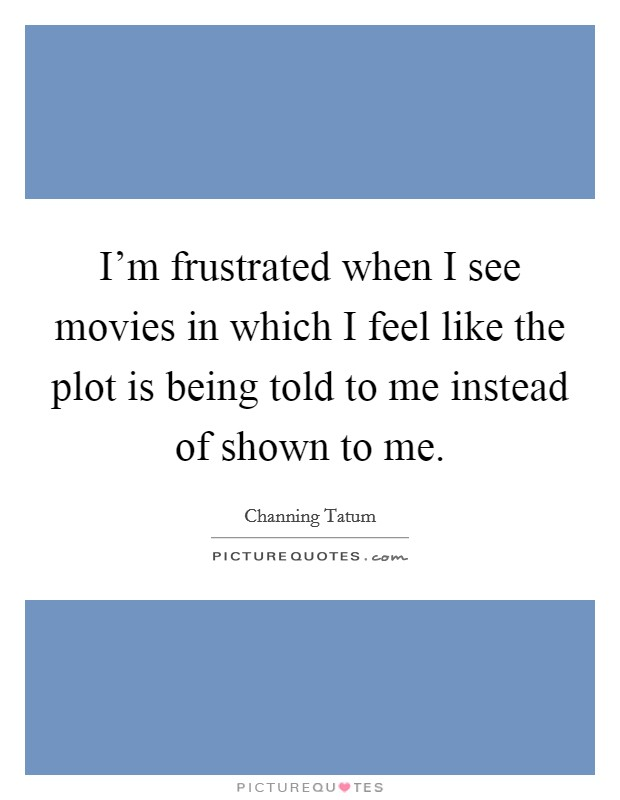 I'm frustrated when I see movies in which I feel like the plot is being told to me instead of shown to me Picture Quote #1