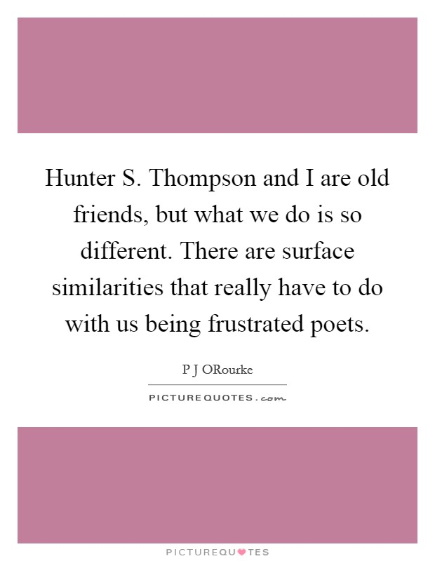 Hunter S. Thompson and I are old friends, but what we do is so different. There are surface similarities that really have to do with us being frustrated poets Picture Quote #1