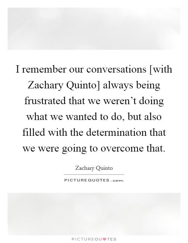 I remember our conversations [with Zachary Quinto] always being frustrated that we weren't doing what we wanted to do, but also filled with the determination that we were going to overcome that Picture Quote #1