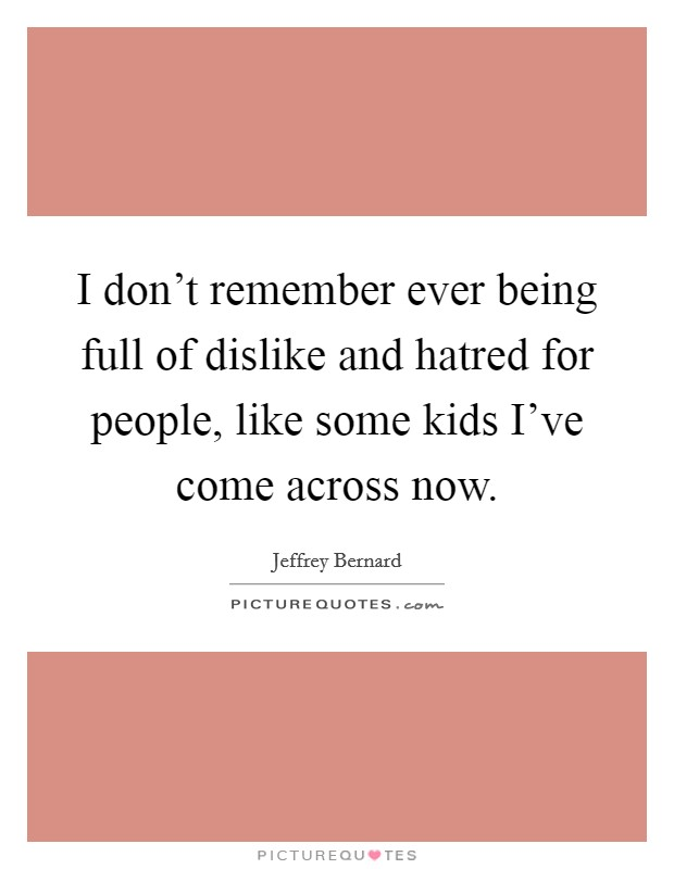 I don't remember ever being full of dislike and hatred for people, like some kids I've come across now Picture Quote #1