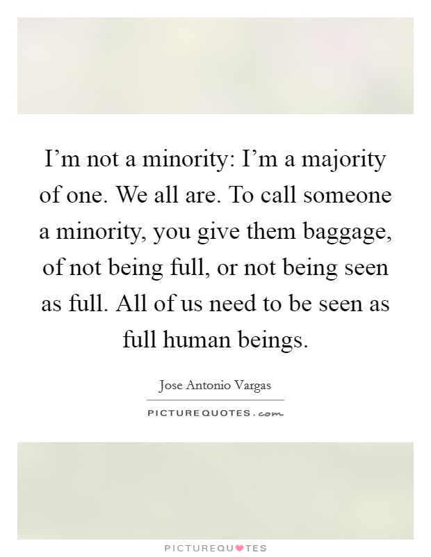I'm not a minority: I'm a majority of one. We all are. To call someone a minority, you give them baggage, of not being full, or not being seen as full. All of us need to be seen as full human beings Picture Quote #1