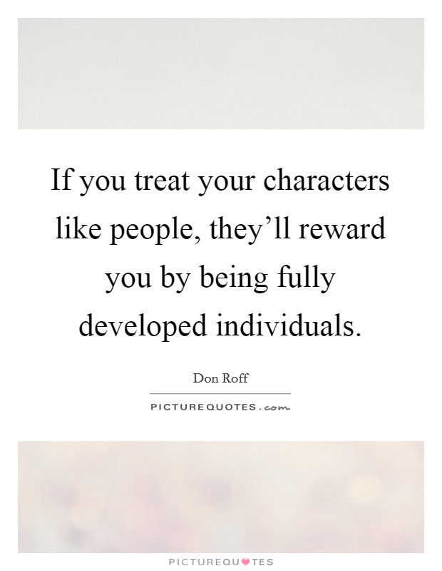 If you treat your characters like people, they'll reward you by being fully developed individuals Picture Quote #1