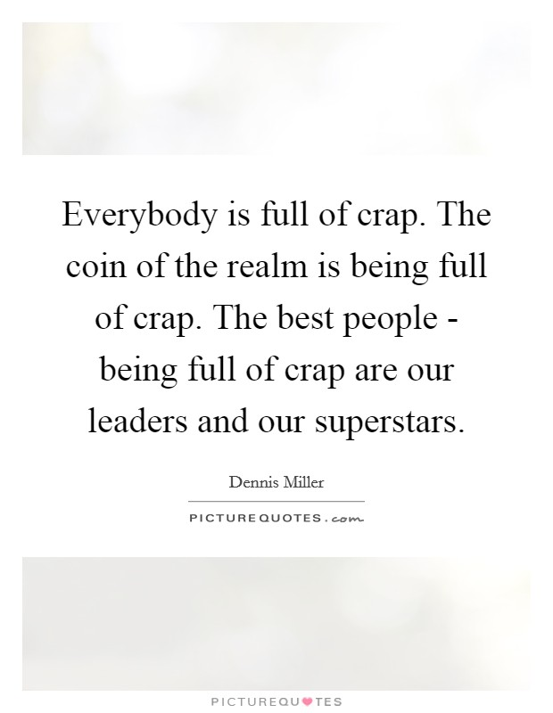 Everybody is full of crap. The coin of the realm is being full of crap. The best people - being full of crap are our leaders and our superstars Picture Quote #1