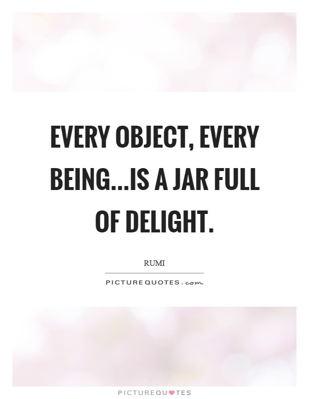 Every object, every being...is a jar full of delight Picture Quote #1
