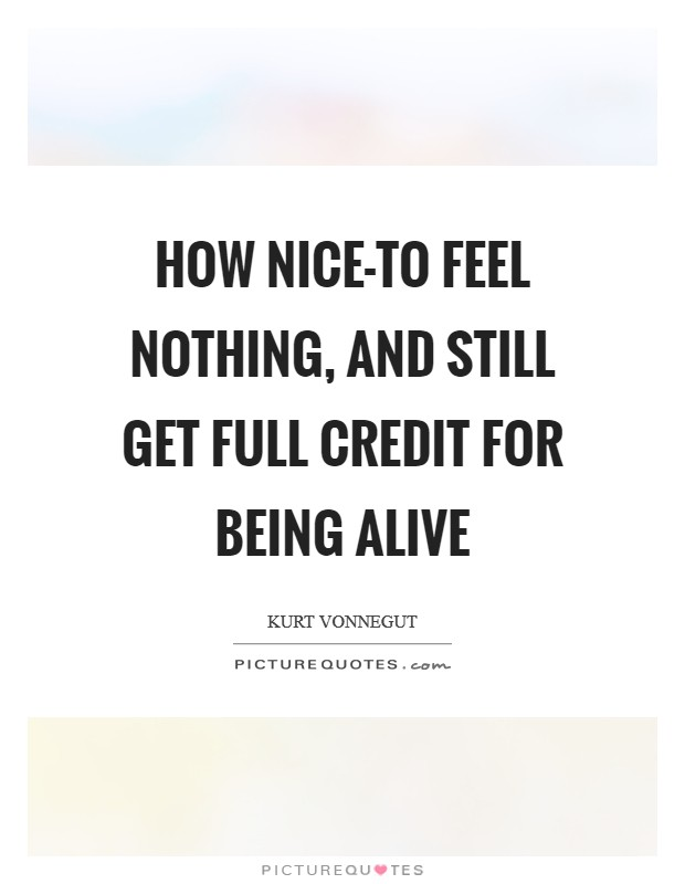 How nice-to feel nothing, and still get full credit for being alive Picture Quote #1