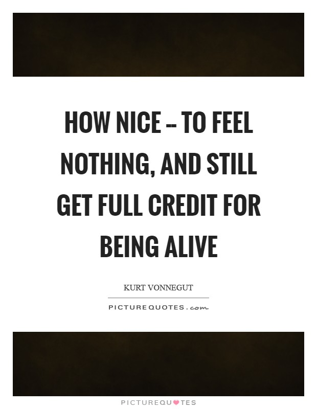 How nice -- to feel nothing, and still get full credit for being alive Picture Quote #1