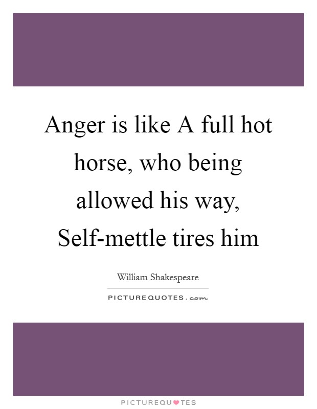 Anger is like A full hot horse, who being allowed his way, Self-mettle tires him Picture Quote #1