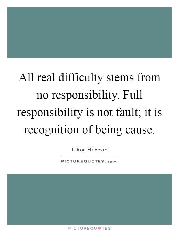 All real difficulty stems from no responsibility. Full responsibility is not fault; it is recognition of being cause Picture Quote #1