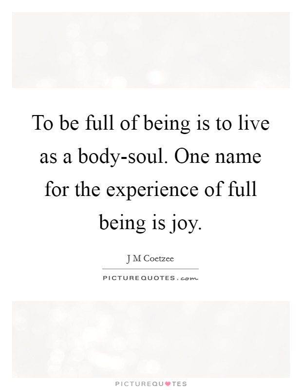 To be full of being is to live as a body-soul. One name for the experience of full being is joy Picture Quote #1