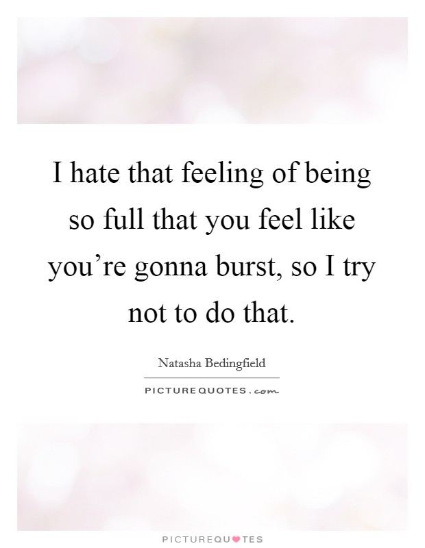 I hate that feeling of being so full that you feel like you're gonna burst, so I try not to do that Picture Quote #1