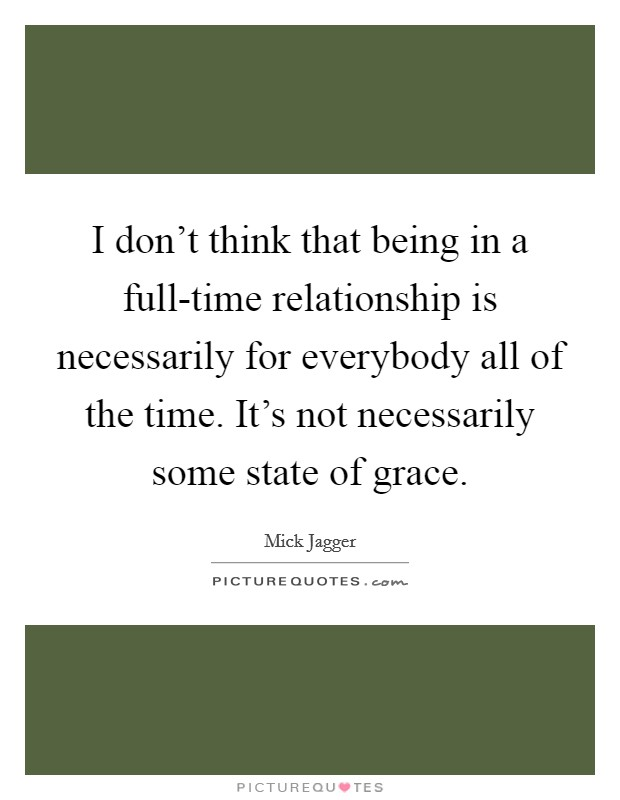 I don't think that being in a full-time relationship is necessarily for everybody all of the time. It's not necessarily some state of grace Picture Quote #1