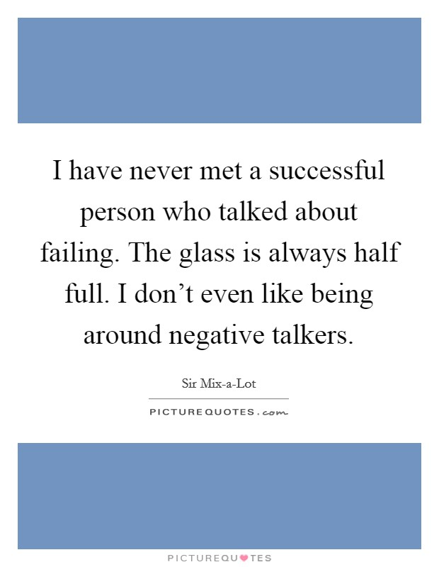 I have never met a successful person who talked about failing. The glass is always half full. I don't even like being around negative talkers Picture Quote #1