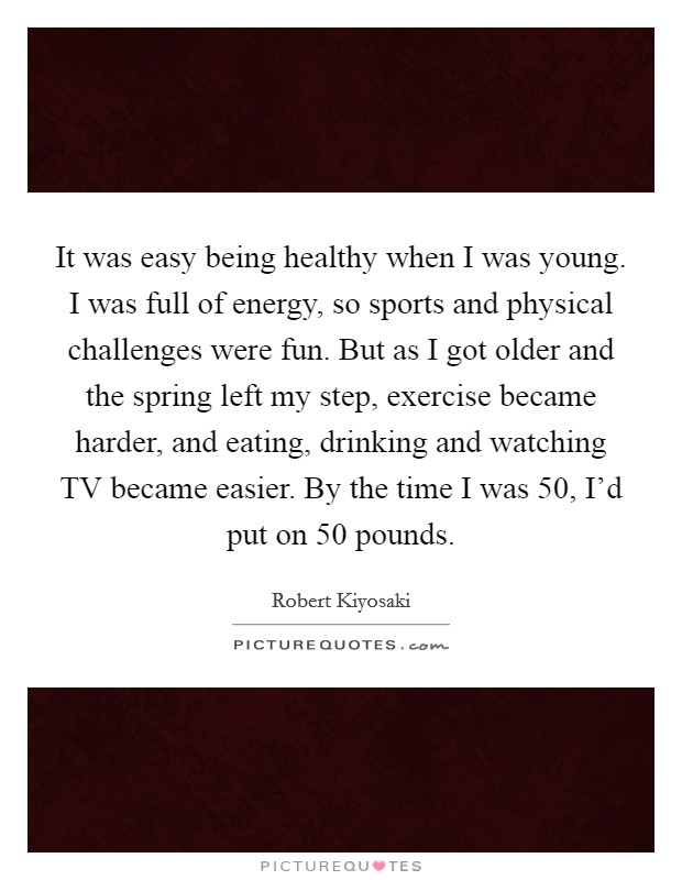 It was easy being healthy when I was young. I was full of energy, so sports and physical challenges were fun. But as I got older and the spring left my step, exercise became harder, and eating, drinking and watching TV became easier. By the time I was 50, I'd put on 50 pounds Picture Quote #1