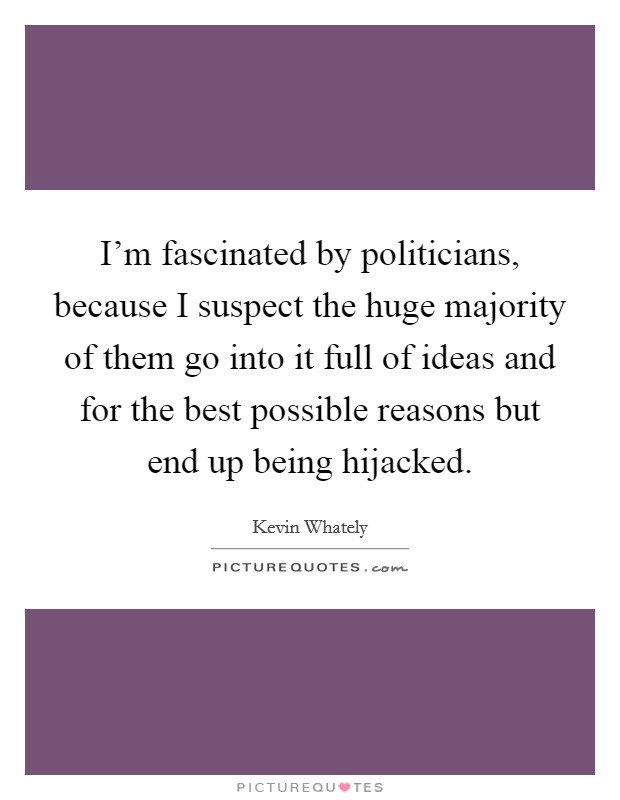 I'm fascinated by politicians, because I suspect the huge majority of them go into it full of ideas and for the best possible reasons but end up being hijacked Picture Quote #1