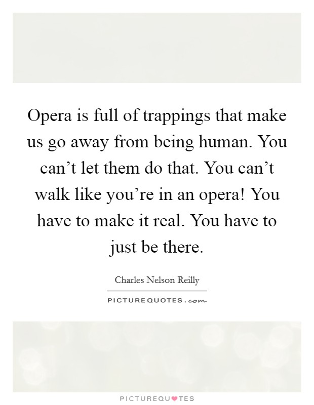 Opera is full of trappings that make us go away from being human. You can't let them do that. You can't walk like you're in an opera! You have to make it real. You have to just be there Picture Quote #1
