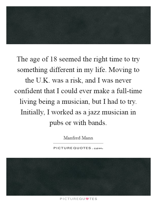 The age of 18 seemed the right time to try something different in my life. Moving to the U.K. was a risk, and I was never confident that I could ever make a full-time living being a musician, but I had to try. Initially, I worked as a jazz musician in pubs or with bands. Picture Quote #1