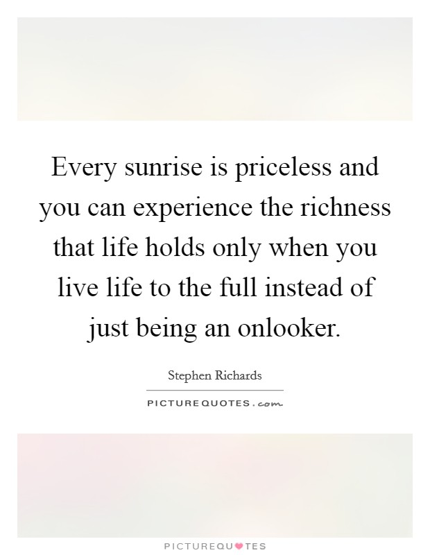Every sunrise is priceless and you can experience the richness that life holds only when you live life to the full instead of just being an onlooker. Picture Quote #1