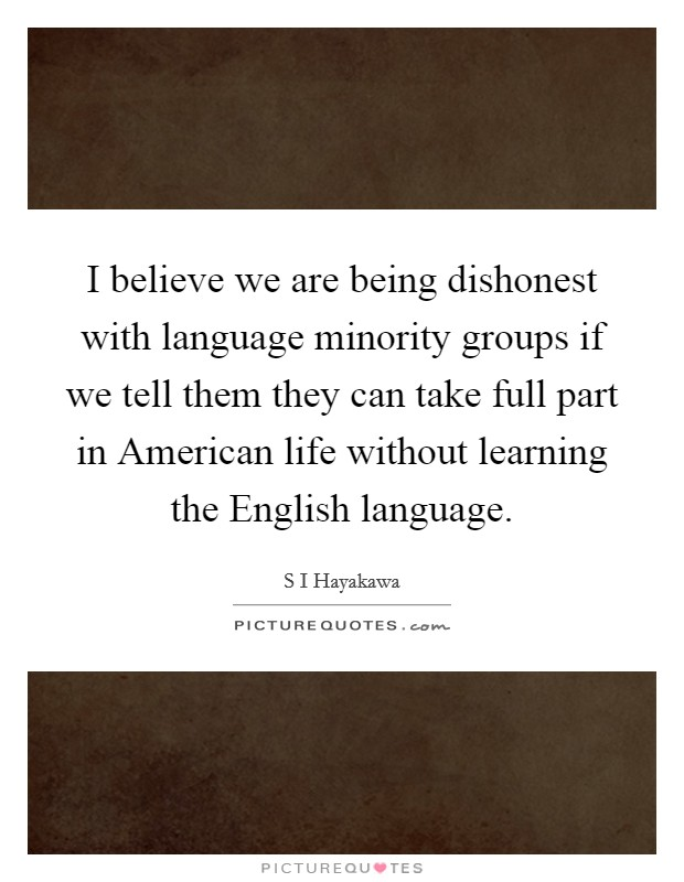 I believe we are being dishonest with language minority groups if we tell them they can take full part in American life without learning the English language. Picture Quote #1