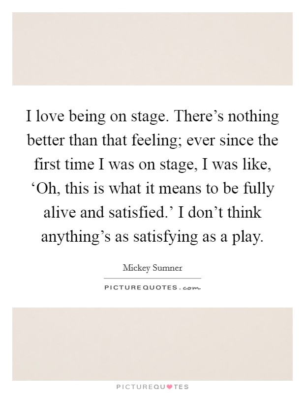 I love being on stage. There's nothing better than that feeling; ever since the first time I was on stage, I was like, 'Oh, this is what it means to be fully alive and satisfied.' I don't think anything's as satisfying as a play Picture Quote #1