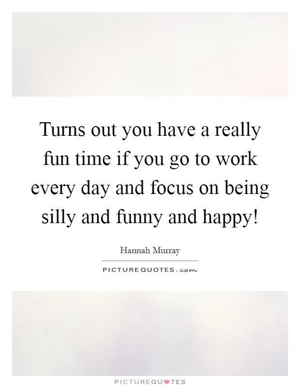 Turns out you have a really fun time if you go to work every day and focus on being silly and funny and happy! Picture Quote #1