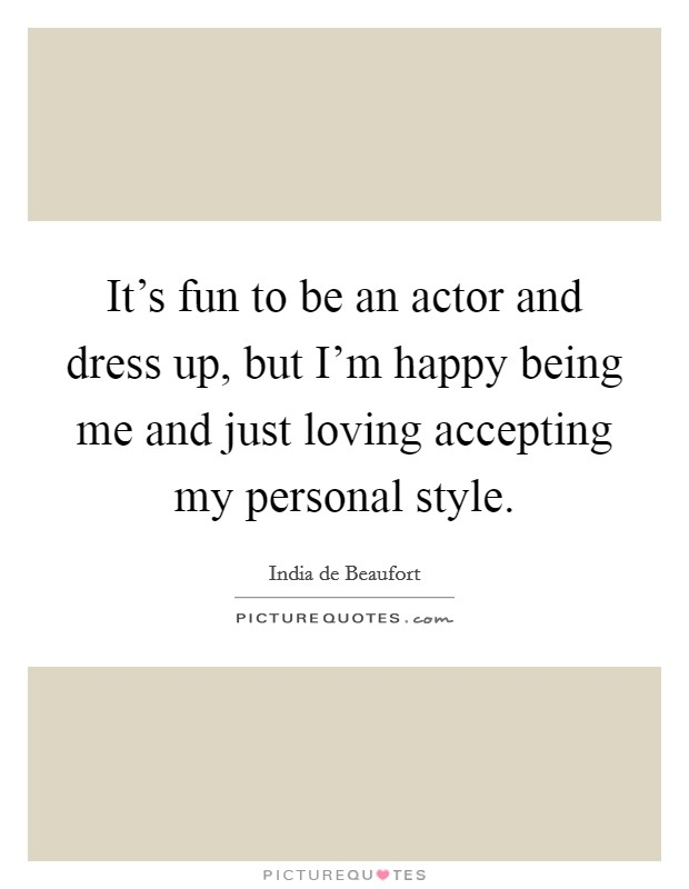 It's fun to be an actor and dress up, but I'm happy being me and just loving accepting my personal style Picture Quote #1