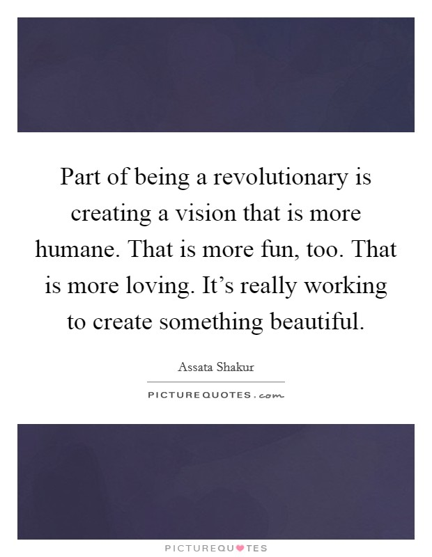 Part of being a revolutionary is creating a vision that is more humane. That is more fun, too. That is more loving. It's really working to create something beautiful Picture Quote #1