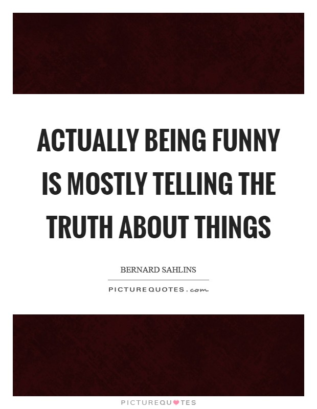 Actually being funny is mostly telling the truth about things Picture Quote #1