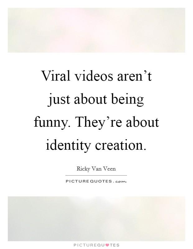 Viral videos aren't just about being funny. They're about identity creation Picture Quote #1