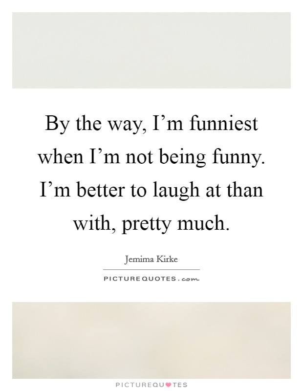 By the way, I'm funniest when I'm not being funny. I'm better to laugh at than with, pretty much Picture Quote #1