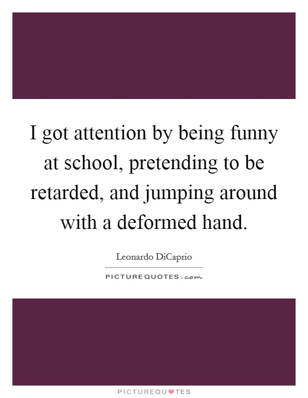I got attention by being funny at school, pretending to be retarded, and jumping around with a deformed hand Picture Quote #1