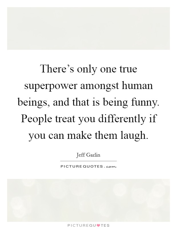 There's only one true superpower amongst human beings, and that is being funny. People treat you differently if you can make them laugh Picture Quote #1
