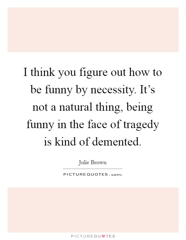 I think you figure out how to be funny by necessity. It's not a natural thing, being funny in the face of tragedy is kind of demented Picture Quote #1