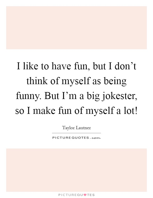 I like to have fun, but I don't think of myself as being funny. But I'm a big jokester, so I make fun of myself a lot! Picture Quote #1