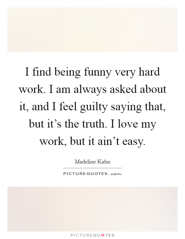 I find being funny very hard work. I am always asked about it, and I feel guilty saying that, but it's the truth. I love my work, but it ain't easy Picture Quote #1