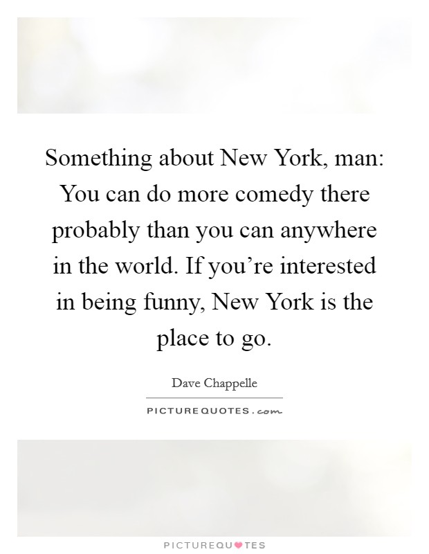 Something about New York, man: You can do more comedy there probably than you can anywhere in the world. If you're interested in being funny, New York is the place to go Picture Quote #1