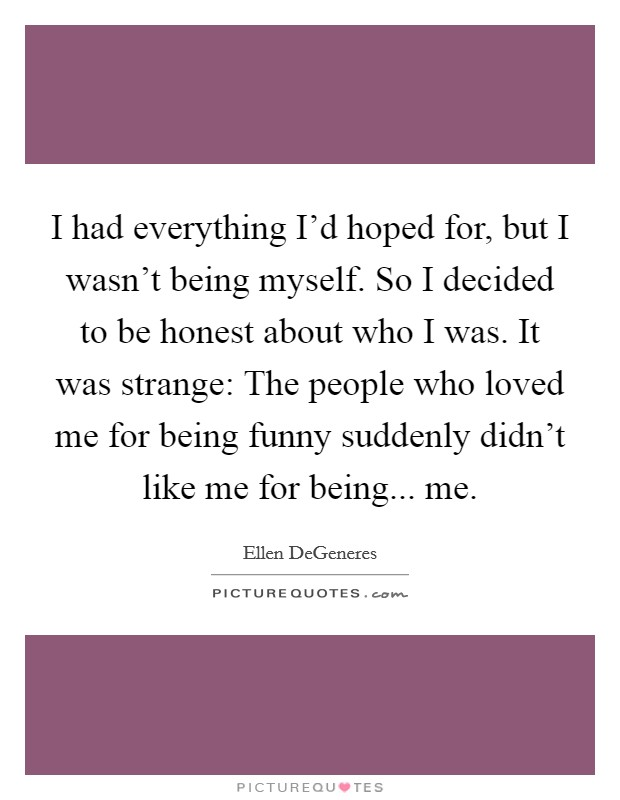 I had everything I'd hoped for, but I wasn't being myself. So I decided to be honest about who I was. It was strange: The people who loved me for being funny suddenly didn't like me for being... me Picture Quote #1