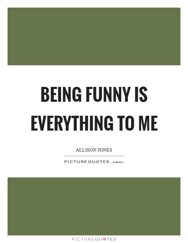 Being funny is everything to me Picture Quote #1