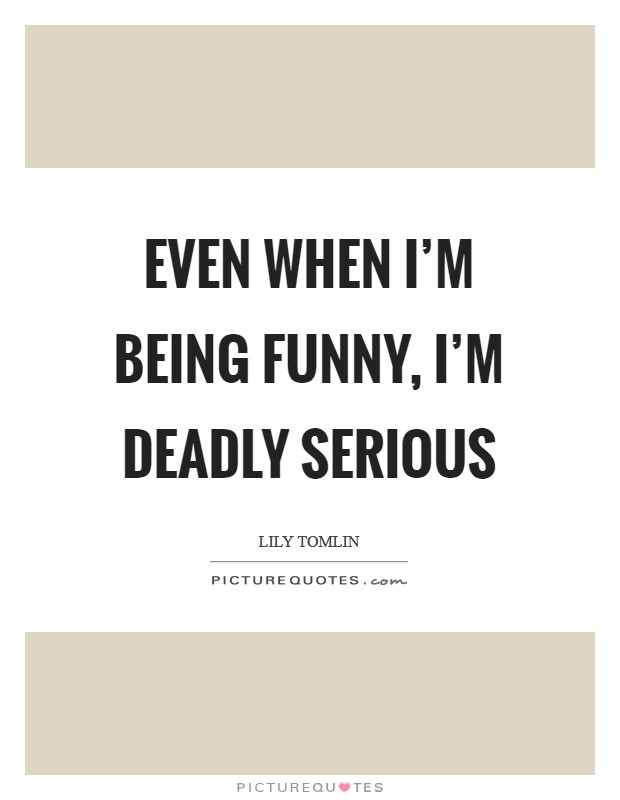 Even when I'm being funny, I'm deadly serious Picture Quote #1