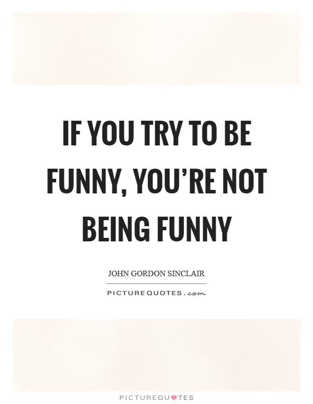 If you try to be funny, you're not being funny Picture Quote #1