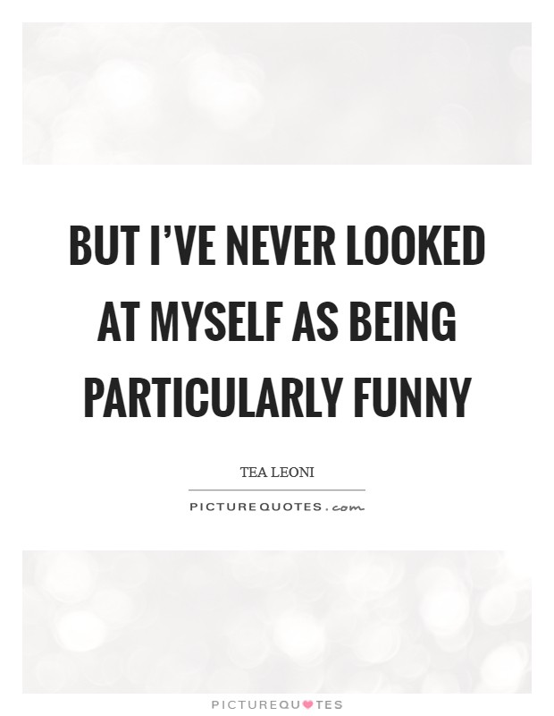 But I've never looked at myself as being particularly funny Picture Quote #1