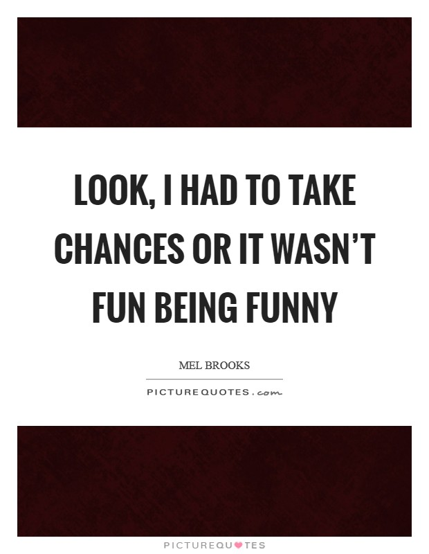 Look, I had to take chances or it wasn't fun being funny Picture Quote #1