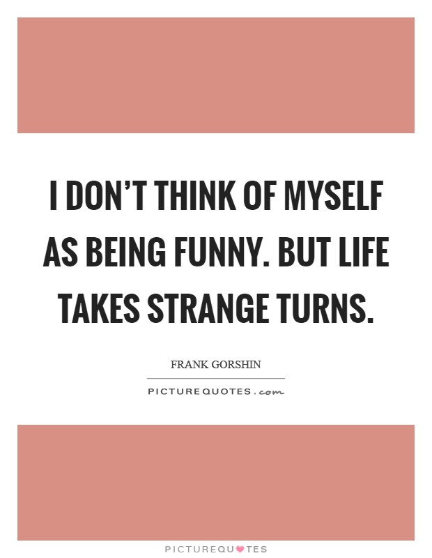 I don't think of myself as being funny. But life takes strange turns Picture Quote #1